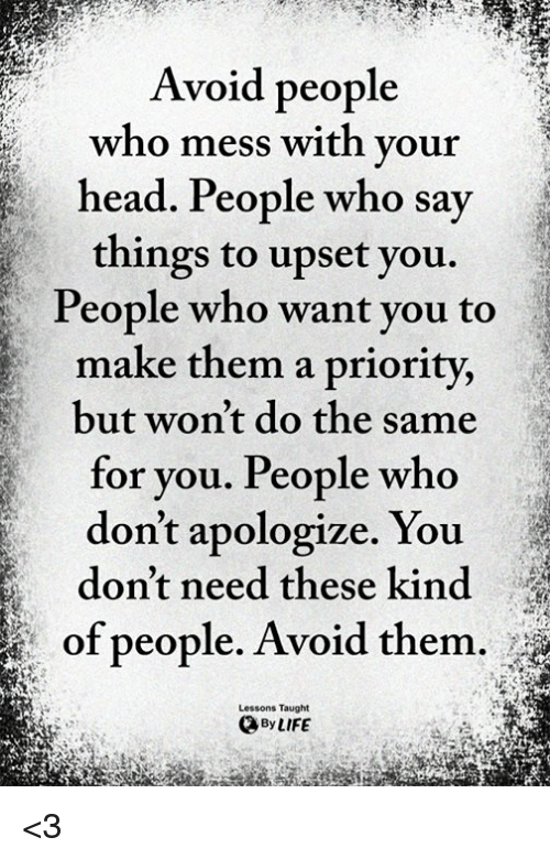 Head, Life, and Memes: Avoid people  who mess with your  head. People who say  things to upset you.  People who want you to  make them a priority,  but won't do the same  for you. People who  don't apologize. You  don't need these kind  of people. Avoid them.  Lessons Taught  By LIFE <3