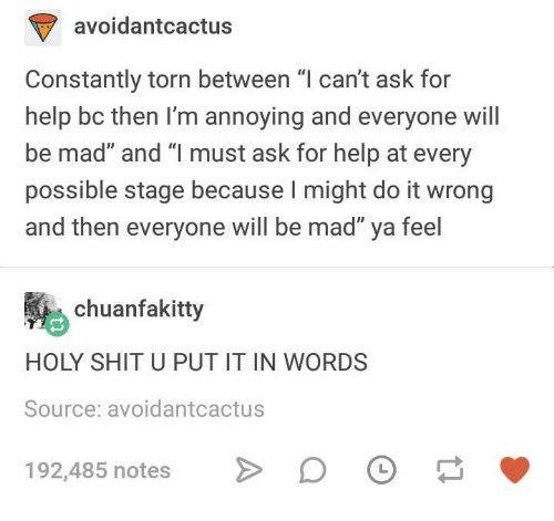 """Im Annoying: avoidantcactus  Constantly torn between """"l can't ask for  help bc then I'm annoying and everyone will  be mad"""" and """"l must ask for help at every  possible stage because I might do it wrong  and then everyone will be mad"""" ya feel  chuanfakitty  HOLY SHIT U PUT IT IN WORDS  Source: avoidantcactus  192,485 notes"""