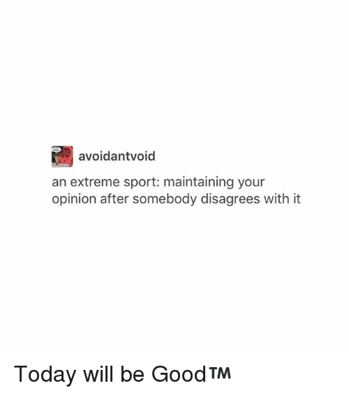 disagrees: avoidantvoid  an extreme sport: maintaining your  opinion after somebody disagrees with it Today will be Good™