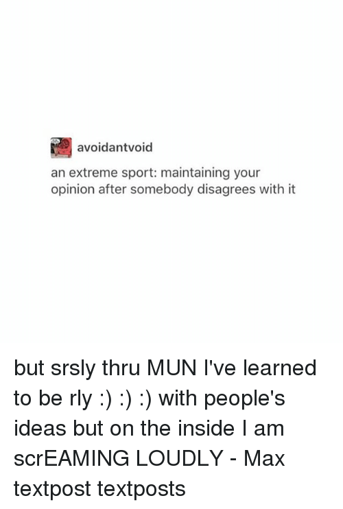 disagrees: avoidantvoid  an extreme sport: maintaining your  opinion after somebody disagrees with it but srsly thru MUN I've learned to be rly :) :) :) with people's ideas but on the inside I am scrEAMING LOUDLY - Max textpost textposts