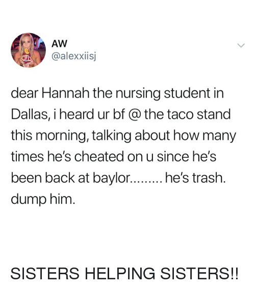 How Many Times, Dallas, and Girl Memes: AW  @alexxiisj  dear Hannah the nursing student in  Dallas, i heard ur bf @ the taco stand  this morning, talking about how many  times he's cheated on u since he's  dump him SISTERS HELPING SISTERS!!