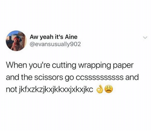 Yeah, Aw Yeah, and Paper: Aw yeah it's Aine  @evansusually902  When you're cutting wrapping paper  and the scissors go ccssssssssss and