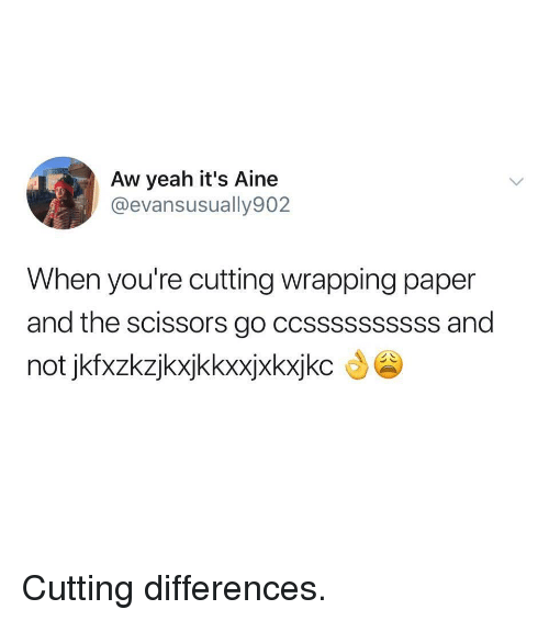 Yeah, Aw Yeah, and Paper: Aw yeah it's Aine  @evansusually902  When you're cutting wrapping paper  and the scissors go ccssssssssss and  not jkfxzkzjkxjkkxxjxkxjkc Cutting differences.
