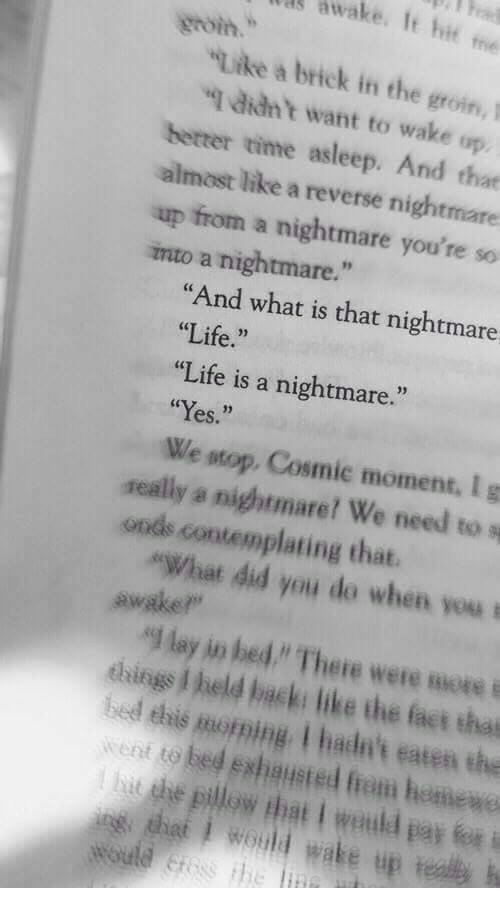 """A Nightmare: awake. It hit me  groin.""""  Like a brick in the groin1  qdidnt want to wake up  hetter time asleep. And that  almost like a reverse nightmare  up  from a nightmare you're so  mto a nightmare.""""  """"And what is that nightmare  Life.""""  """"Life is a nightmare.""""  """"Yes.""""  We stop, Cosmic moment, Ig  2)  seally a nightmare! We need to s  onds contemplating that.  """"What did you do when you  """"l lay in bed """" There were mores  bed ehis moning I hade't eaten the  hit he pillow that I weuld pay fo i  ehings I held back: like the fat that  went to bed eshausted from hemewe  dhet would wake up th"""