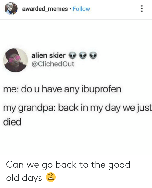The Good: awarded_memes Follow  alien skier  @ClichedOut  me: do u have any ibuprofen  my grandpa: back in my day we just  died Can we go back to the good old days 😩