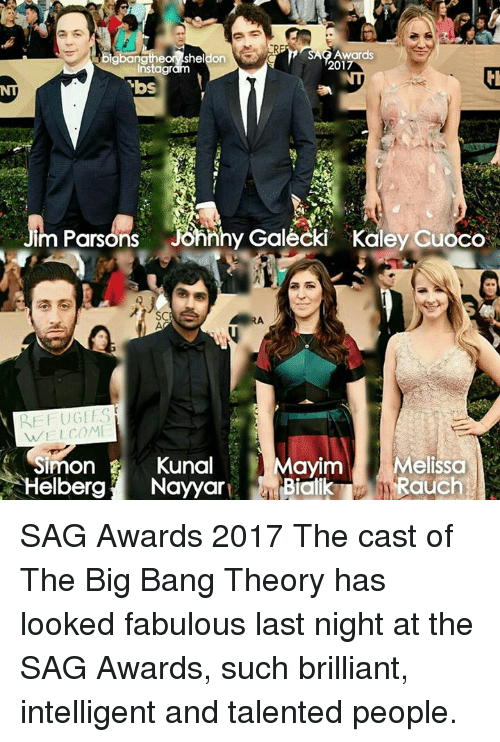 fabulousness: Awards  2017  instagr  vbs  im Parsons  jonnhy Galecki Kaley Guoco  S  WELCOME  Mayim  Melissa  Simon E  Kunal  Helberg  Nayyar  Bicil  Rauch SAG Awards 2017 The cast of The Big Bang Theory has looked fabulous last night at the SAG Awards, such brilliant, intelligent and talented people.