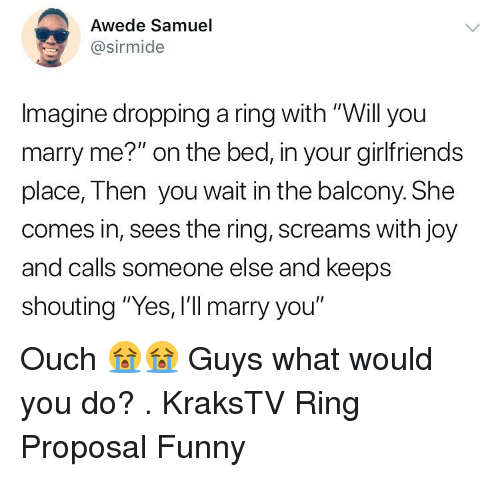 """Funny, Memes, and The Ring: Awede Samuel  @sirmide  Imagine dropping a ring with """"Will you  marry me?"""" on the bed, in your girlfriends  place, Then you wait in the balcony. She  comes in, sees the ring, screams with joy  and calls someone else and keeps  shouting """"Yes, I'll marry you"""" Ouch 😭😭 Guys what would you do? . KraksTV Ring Proposal Funny"""