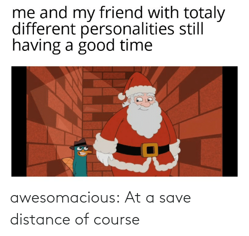 of course: awesomacious:  At a save distance of course