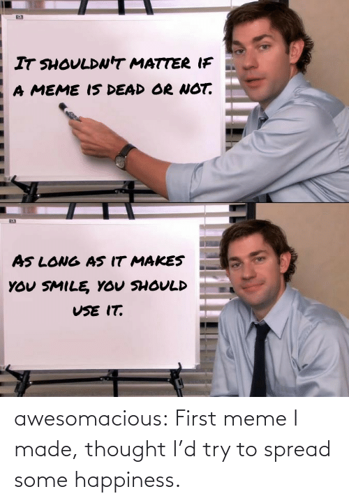 First Meme: awesomacious:  First meme I made, thought I'd try to spread some happiness.