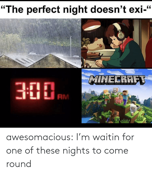 Im: awesomacious:  I'm waitin for one of these nights to come round