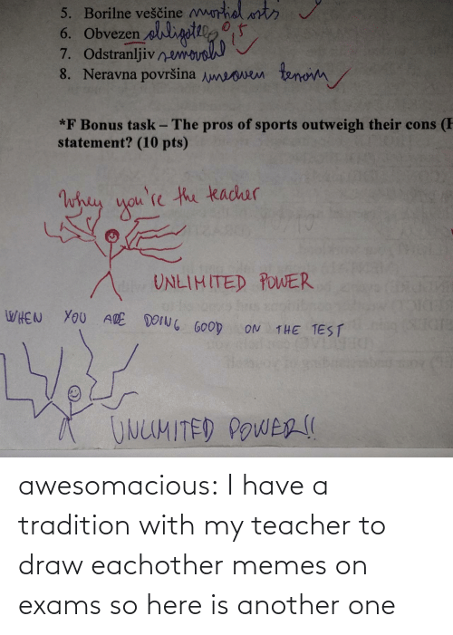 Here: awesomacious:  I have a tradition with my teacher to draw eachother memes on exams so here is another one