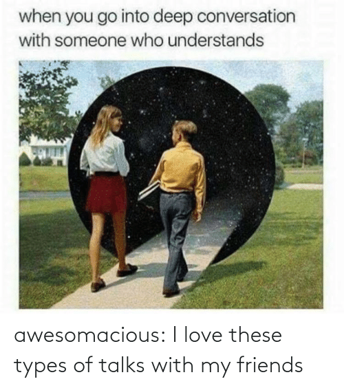 Types Of: awesomacious:  I love these types of talks with my friends