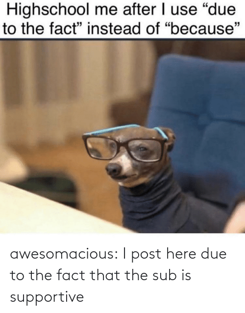 Due To: awesomacious:  I post here due to the fact that the sub is supportive