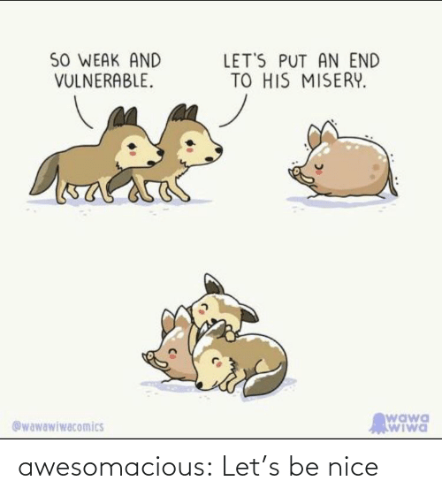 be nice: awesomacious:  Let's be nice