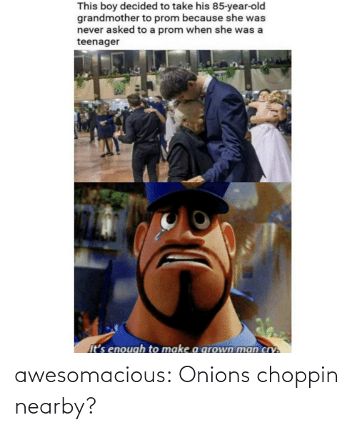 Nearby: awesomacious:  Onions choppin nearby?