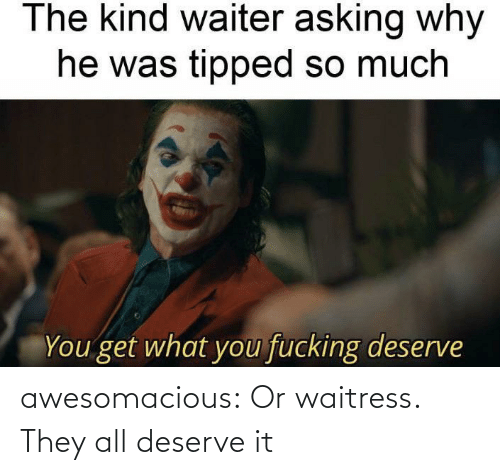 waitress: awesomacious:  Or waitress. They all deserve it