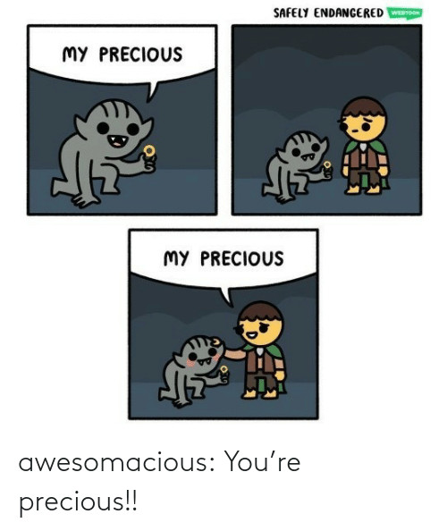 Precious: awesomacious:  You're precious!!