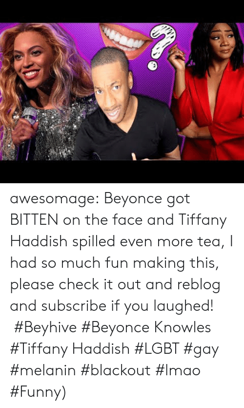 beyhive: awesomage:   Beyonce got BITTEN on the face and Tiffany Haddish spilled even more tea, I had so much fun making this, please check it out and reblog and subscribe if you laughed!   #Beyhive #Beyonce Knowles #Tiffany Haddish #LGBT #gay #melanin #blackout #lmao #Funny)