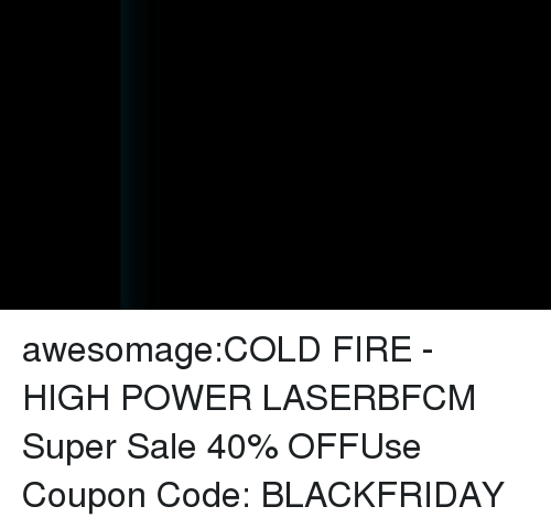 sos: awesomage:COLD FIRE - HIGH POWER LASERBFCM Super Sale 40% OFFUse Coupon Code: BLACKFRIDAY