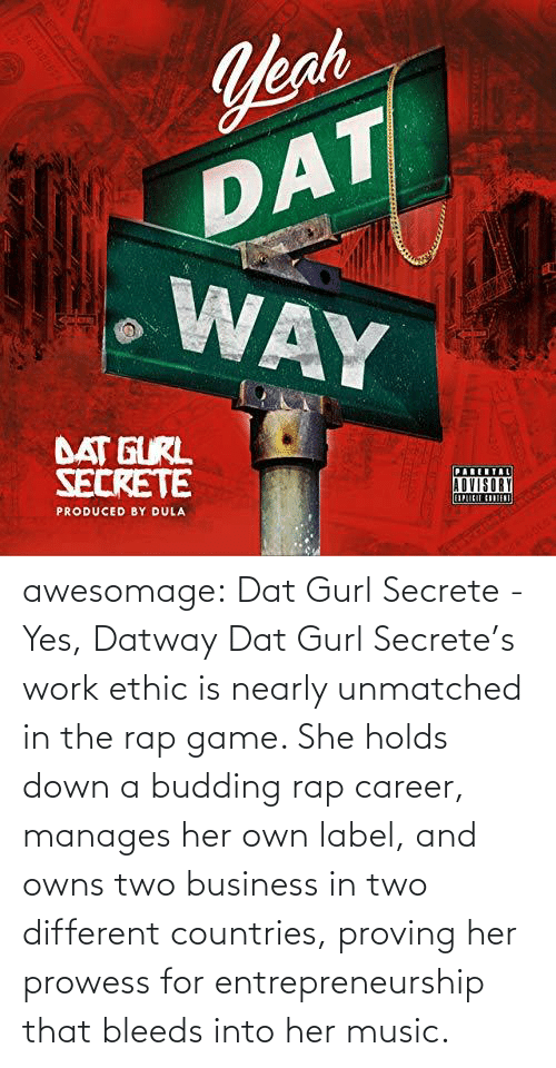 Nearly: awesomage: Dat Gurl Secrete - Yes, Datway   Dat Gurl Secrete's work ethic is nearly unmatched in the rap game. She holds down a budding rap career, manages her own label, and owns two business in two different countries, proving her prowess for entrepreneurship that bleeds into her music.