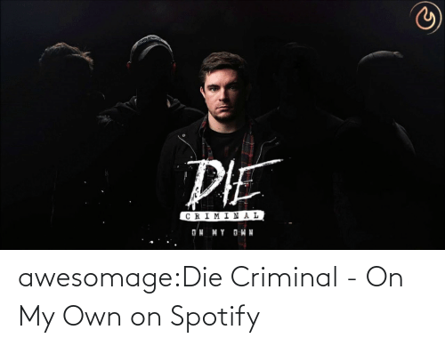 on my own: awesomage:Die Criminal - On My Own on Spotify