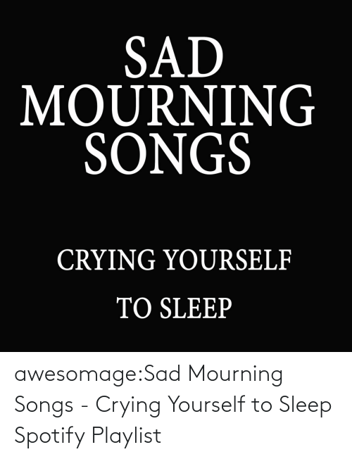 Songs: awesomage:Sad Mourning Songs - Crying Yourself to Sleep Spotify Playlist