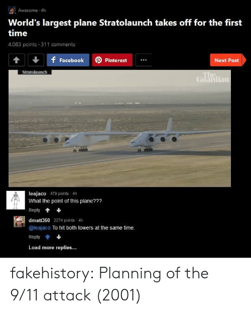 Towers: Awesome 4h  World's largest plane Stratolaunch takes off for the first  time  4,083 points 311 comments  f FacebookPinterest  Next Post  Stratolaunch  Guardian  leajaco 479 points 4h  What the point of this plane???  Reply*  dmatt360 2274 points 4h  @leajaco To hit both towers at the same time.  Reply會+  Load more replies... fakehistory:  Planning of the 9/11 attack (2001)