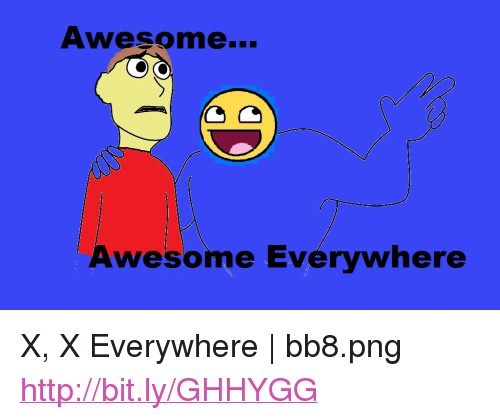 """x x everywhere: Awesome...  Awesome Everywhere <p>X, X Everywhere 