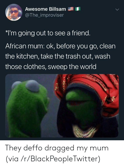 Sweep: Awesome Billsam  @The_improviser  *I'm going out to see a friend.  African mum: ok, before you go, clean  the kitchen, take the trash out, wash  those clothes, sweep the world They deffo dragged my mum (via /r/BlackPeopleTwitter)