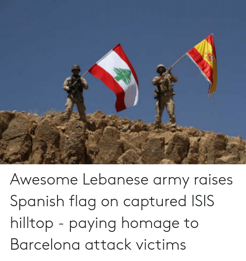 Barcelona Attack: Awesome Lebanese army raises Spanish flag on captured ISIS hilltop - paying homage to Barcelona attack victims