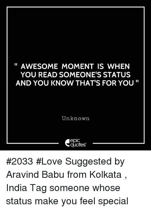 "babu: AWESOME MOMENT IS WHEN  YOU READ SOMEONE'S STATUS  AND YOU KNOW THAT'S FOR YOU""  Unknown  epic  quotes #2033 #Love Suggested by Aravind Babu from Kolkata , India Tag someone whose status make you feel special"