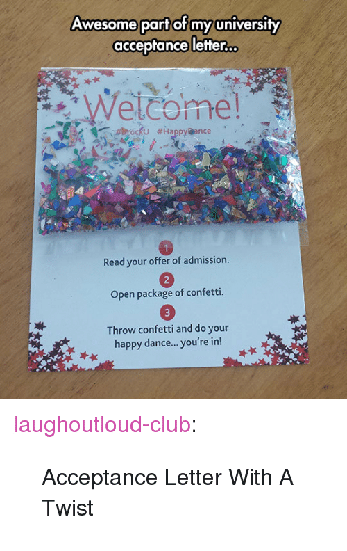 """With A Twist: Awesome part of my university  acceptance letter.  Read your offer of admission  Open package of confetti.  Throw confetti and do your  happy dance... you're in! <p><a class=""""tumblr_blog"""" href=""""http://laughoutloud-club.tumblr.com/post/152411183117"""">laughoutloud-club</a>:</p> <blockquote> <p>Acceptance Letter With A Twist</p> </blockquote>"""