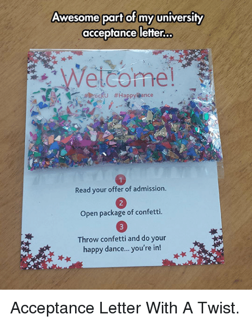With A Twist: Awesome part of my university  acceptance letter.  Read your offer of admission  Open package of confetti.  Throw confetti and do your  happy dance... you're in! <p>Acceptance Letter With A Twist.</p>