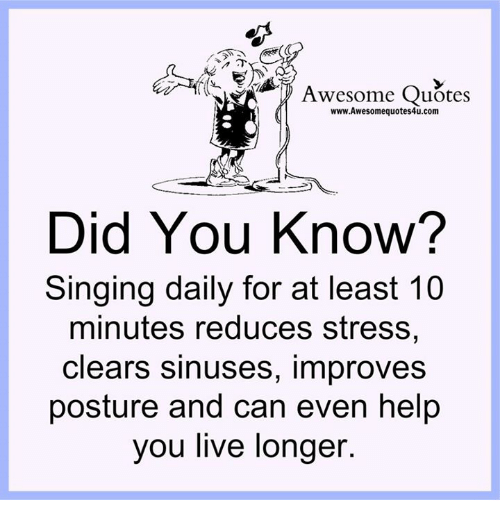posturing: Awesome Quotes  www.Awesomequotes4u.com  Did You Know?  Singing daily for at least 10  minutes reduces stress,  clears sinuses, improves  posture and can even help  you live longer