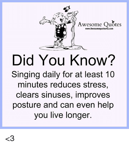 posturing: Awesome Quotes  www.Awesomequotes4u.com  Did You Know?  Singing daily for at least 10  minutes reduces stress,  clears sinuses, improves  posture and can even help  you live longer <3
