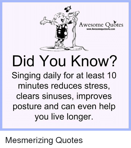 posturing: Awesome Quotes  www.Awesomequotes4u.com  Did You Know?  Singing daily for at least 10  minutes reduces stress,  clears sinuses, improves  posture and can even help  you live longer Mesmerizing Quotes