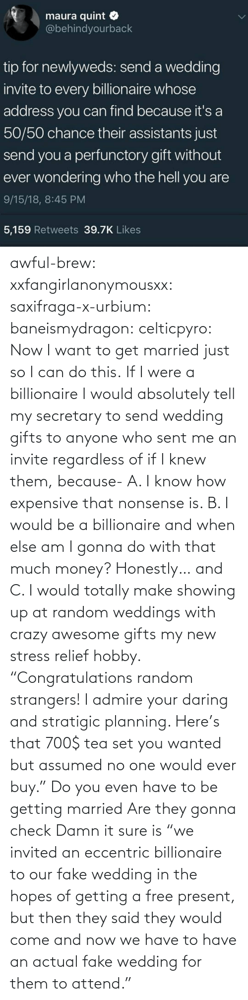 "random: awful-brew:  xxfangirlanonymousxx:  saxifraga-x-urbium:  baneismydragon:  celticpyro: Now I want to get married just so I can do this.  If I were a billionaire I would absolutely tell my secretary to send wedding gifts to anyone who sent me an invite regardless of if I knew them, because- A. I know how expensive that nonsense is. B. I would be a billionaire and when else am I gonna do with that much money? Honestly… and C. I would totally make showing up at random weddings with crazy awesome gifts my new stress relief hobby. ""Congratulations random strangers! I admire your daring and stratigic planning. Here's that 700$ tea set you wanted but assumed no one would ever buy.""   Do you even have to be getting married Are they gonna check   Damn it sure is  ""we invited an eccentric billionaire to our fake wedding in the hopes of getting a free present, but then they said they would come and now we have to have an actual fake wedding for them to attend."""