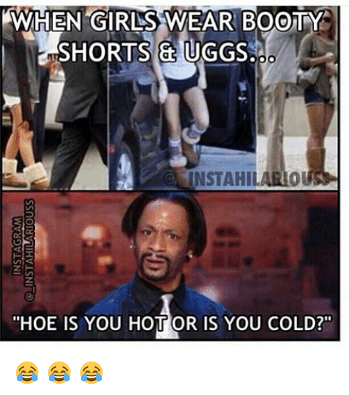 "Uggly: AWHEN GIRLSS WEAR BOOTY  SHORTS & UGGS  INSTAHIL  ""HOE IS YOU HOTT OR IS YOU COLD?"" 😂 😂 😂"