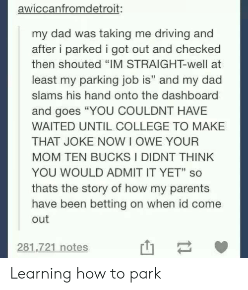 """betting: awiccanfromdetroit:  my dad was taking me driving and  after i parked i got out and checked  then shouted """"IM STRAIGHT-well at  least my parking job is"""" and my dad  slams his hand onto the dashboard  and goes """"YOU COULDNT HAVE  WAITED UNTIL COLLEGE TO MAKE  THAT JOKE NOW I OWE YOUR  MOM TEN BUCKS I DIDNT THINK  YOU WOULD ADMIT IT YET"""" so  thats the story of how my parents  have been betting on when id come  out  281,721 notes Learning how to park"""