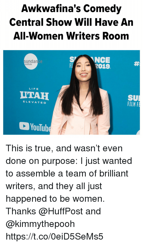 Life, Memes, and True: Awkwafina's Comedy  Central Show Will Have An  All-Women Writers Room  SNCE  2019  sunda  ce  institute  LIFE  UTAH  SU  FILM  ELEVATED  YouTub This is true, and wasn't even done  on purpose:   I just wanted to assemble a team of brilliant writers, and they all just happened to be women. Thanks @HuffPost and @kimmythepooh https://t.co/0eiD5SeMs5