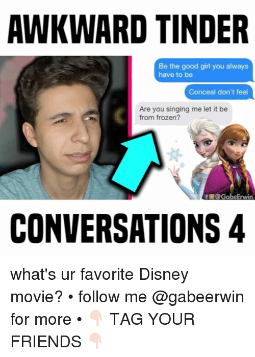 The Good Girl: AWKWARD TINDER  Be the good girl you always  have to be  Conceal don't feel  Are you singing me let it be  from frozen?  f @ GabeErwin  CONVERSATIONS 4 what's ur favorite Disney movie? • follow me @gabeerwin for more • 👇🏻 TAG YOUR FRIENDS 👇🏻