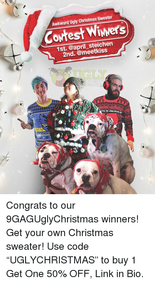 "Christmas, Memes, and Ugly: Awkward Ugly Christmas Sweater  Cowtest Wiwers  1st. @april steichen  2nd. @meetkiss  UGLY  ORAR  Dv Congrats to our 9GAGUglyChristmas winners! Get your own Christmas sweater! Use code ""UGLYCHRISTMAS"" to buy 1 Get One 50% OFF, Link in Bio."