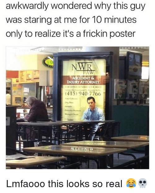 posterize: awkwardly wondered why this guy  was staring at me for 10 minutes  only to realize it's a frickin poster  ALCIDENT &  INJURY ATTORNEY  (415) 940-7766I Lmfaooo this looks so real 😂💀