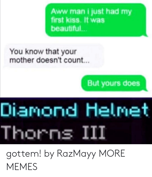 Diamond: Aww .man i just had my  first kiss. It was  beautiful..  You know that your  mother doesn't count...  But yours does  Diamond Helmet  Thorns III gottem! by RazMayy MORE MEMES