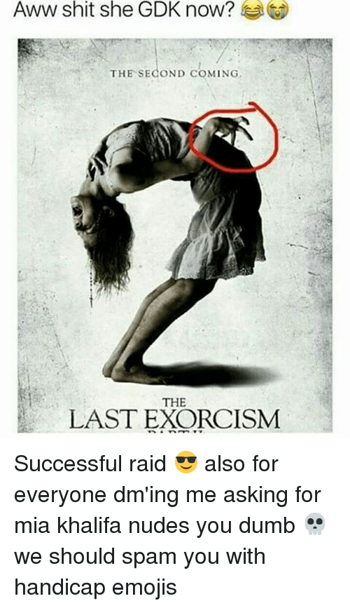 Awwe: Aww shit she GDK now?  THE SECOND COMING  THE  LAST EXORCISM Successful raid 😎 also for everyone dm'ing me asking for mia khalifa nudes you dumb 💀 we should spam you with handicap emojis