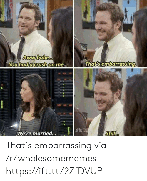 Crush, Via, and You: Awwbabe...  You had a crush on me...  That's embarrassing  THEE  THi  Still..  We're married... That's embarrassing via /r/wholesomememes https://ift.tt/2ZfDVUP