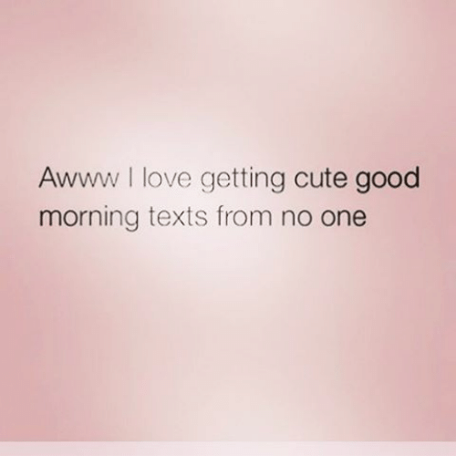 Awww Love Getting Cute Good Morning Texts From No One Meme On