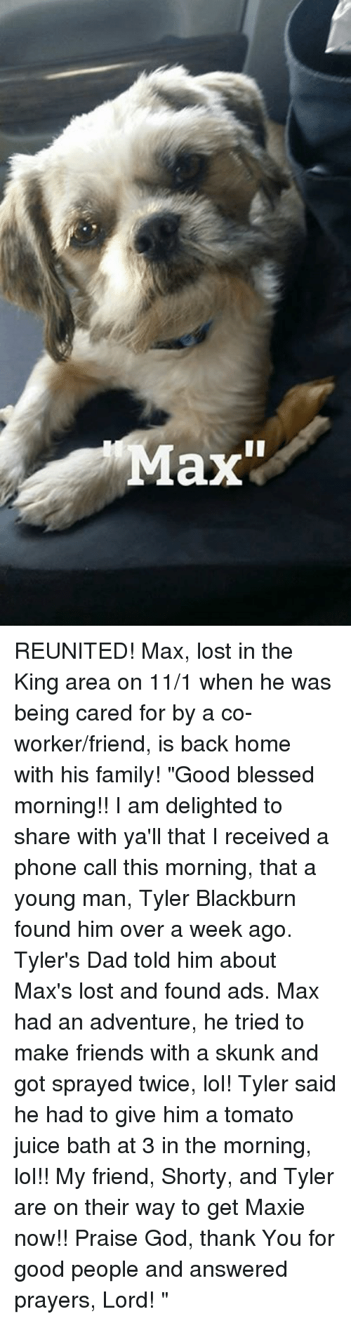 """answered prayers: ax REUNITED!  Max, lost in the King area on 11/1 when he was being cared for by a co-worker/friend, is back home with his family!  """"Good blessed morning!! I am delighted to share with ya'll that I received a phone call this morning, that a young man, Tyler Blackburn found him over a week ago. Tyler's Dad told him about Max's lost and found ads. Max had an adventure, he tried to make friends with a skunk and got sprayed twice, lol! Tyler said he had to give him a tomato juice bath at 3 in the morning, lol!! My friend, Shorty, and Tyler are on their way to get Maxie now!! Praise God, thank You for good people and answered prayers, Lord! ♡♡♡"""""""