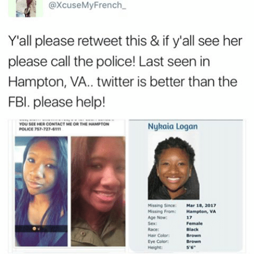"""tst: axcuseMy French  Y all please retweet this & if y'all see her  please call the police! Last seen in  Hampton, VA.. twitter is better than the  FBI. please help!  YOU SEE HER CONTACT ME OR THE HAMPTON  Nykaia Logan  POLICE TST 727-6111  Mar 18, 2017  Missing From: Hampton,  VA  Black  Hair Color: 5'6"""""""