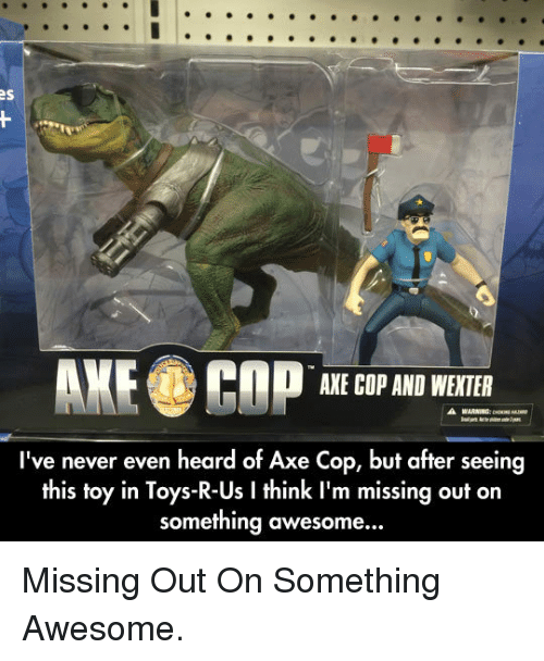 Toys R Us, Toys, and Awesome: AXE COP AND WEXTER  I've never even heard of Axe Cop, but after seeing  this toy in Toys-R-Us I think I'm missing out on  something awesome... <p>Missing Out On Something Awesome.</p>